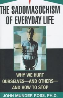 The Sadomasochism of Everyday Life: Why We Hurt Ourselves-And Others-And How to Stop
