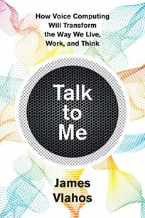 Talk to Me: How Voice Computing Will Transform the Way We Live
