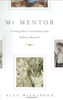 MY MENTOR: A Young Mans Friendship with William Maxwell
