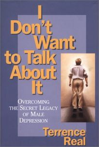 I Dont Want to Talk about It: Overcoming the Secret Legacy of Male Depression