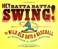Hey Batta Batta Swing! The Wild Old Days of Baseball
