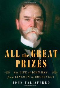 All the Great Prizes: The Life of John Hay