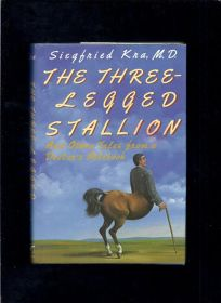 The Three-Legged Stallion and Other Tales from a Doctors Notebook: And Other Tales from a Doctors Notebook