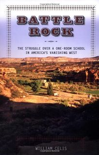 BATTLE ROCK: The Struggle over a One-Room School in Americas Vanishing West