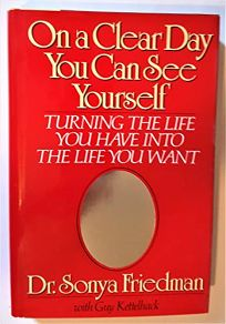On a Clear Day You Can See Yourself: Turning the Life You Have Into the Life You Want