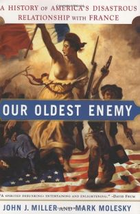 OUR OLDEST ENEMY: A History of Americas Disastrous Relationship with France