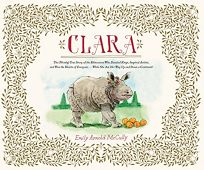 Clara: The Mostly True Story of the Rhinoceros Who Dazzled Kings