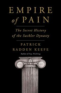 Nonfiction Book Review: Empire of Pain: The Secret History of the Sackler Dynasty by Patrick Radden Keefe. Doubleday, $32.50 (560p) ISBN 978-0-385-54568-6