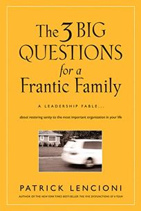 The Three Big Questions for a Frantic Family: A Leadership Fable About Restoring Sanity to the Most Important Organization in Your Life