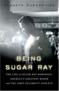 Being Sugar Ray: The Life of Sugar Ray Robinson