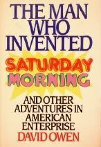 The Man Who Invented Saturday Morning: And Other Adventures in American Enterprise