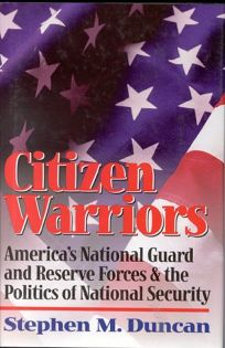 Citizen Warriors: Americas National Guard and Reserve Forces & the Politics of National Security