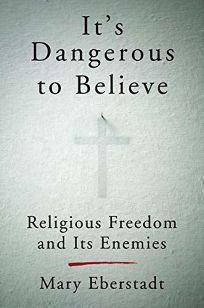 Its Dangerous to Believe: Religious Freedom and Its Enemies