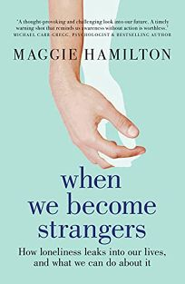 When We Become Strangers: How Loneliness Leaks into Our Lives and What We Can Do About It