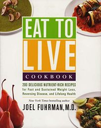 Eat to Live Cookbook: 200 Delicious Nutrient-Rich Recipes for Fast and Sustained Weight Loss