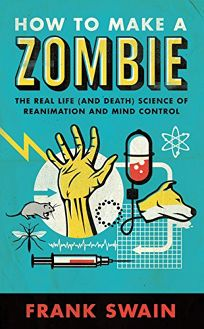 How to Make a Zombie: The Real Life and Death Science of Reanimation and Mind Control