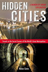 Hidden Cities: A Memoir of Urban Exploration