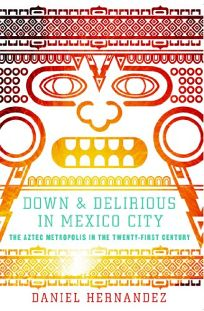Down & Delirious in Mexico City: The Aztec Metropolis in the 21st Century