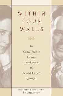 Within Four Walls: The Correspondence Between Hannah Arendt and Heinrich Blucher