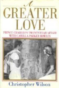 A Greater Love: Prince Charless Twenty-Year Affair with Camilla Parker Bowles