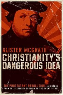 Christianity's Dangerous Idea: The Protestant Revolution—A History from the Sixteenth Century to the Twenty-First