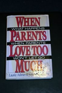 When Parents Love Too Much: What Happens When Parents Wont Let Go