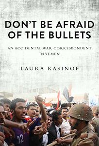 Dont Be Afraid of the Bullets: An Accidental War Correspondent in Yemen