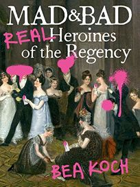 Mad and Bad: Real Heroines of the Regency