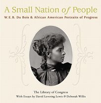 A SMALL NATION OF PEOPLE: W.E.B. Du Bois and African American Portraits of Progress