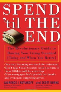 Spend 'Til the End: The Revolutionary Guide to Raising Your Living Standard Today and When You Retire