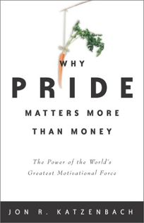 Why Pride Matters More Than Money: The Power of the Worlds Greatest Motivational Force