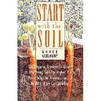 Start with the Soil: The Organic Gardeners Guide to Improving Soil for Higher Yields