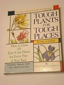 Tough Plants for Tough Places: How to Grow 101 Easy-Care Plants for Every Part of Your Yard