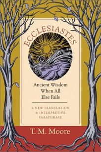 Ecclesiastes: Ancient Wisdom When All Else Fails: A New Translation & Interpretive Paraphrase