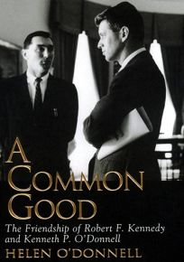 A Common Good: The Friendship of Robert F. Kennedy and Kenneth P. ODonnell