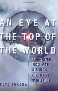 An Eye at the Top of the World: The Terrifying Legacy of the Cold Wars Most Daring C.I.A. Operation