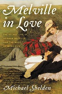 Melville in Love: The Secret Life of Herman Melville and the Muse of 'Moby-Dick'