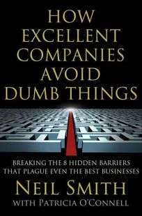 How Excellent Companies Avoid Dumb Things: Breaking the Eight Hidden Barriers That Plague Even the Best Businesses