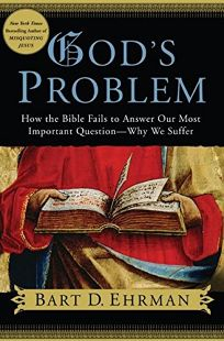 Gods Problem: How the Bible Fails to Answer Our Most Important Question—Why We Suffer