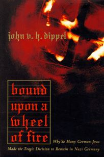 Bound Upon a Wheel of Fire: Why So Many German Jews Made the Tragic Decision to Remain In...