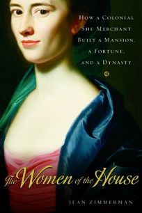 The Women of the House: How a Colonial She-Merchant Built a Mansion