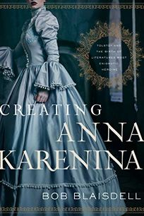 Creating Anna Karenina: Tolstoy and the Birth of Literature's Most Enigmatic Heroine