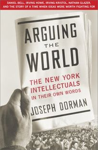 Arguing the World: The New York Intellectuals in Their Own Words