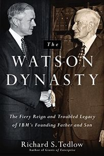 The Watson Dynasty: The Fiery Reign and Troubled Legacy of IBMs Founding Father and Son