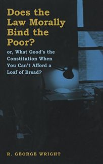 Does the Law Morally Bind the Poor?: Or What Goods the Constitution When You Cant Buy a Loaf of Bread?