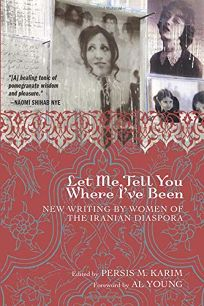 Let Me Tell You Where Ive Been: New Writing by Women of the Iranian Diaspora