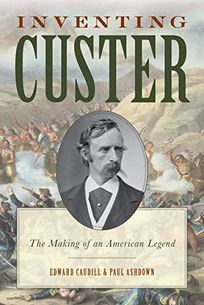 Inventing Custer: The Making of an American Legend