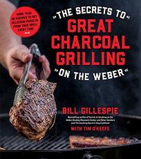 The Secrets to Great Charcoal Grilling on the Weber: More Than 60 Recipes to Get Delicious Results from Your Grill Every Time