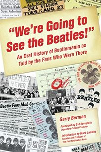 Were Going to See the Beatles!: An Oral History of Beatlemania as Told by the Fans Who Were There