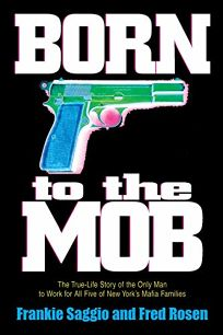 BORN TO THE MOB: The True-Life Story of the Only Man to Work for All Five of New Yorks Mafia Families